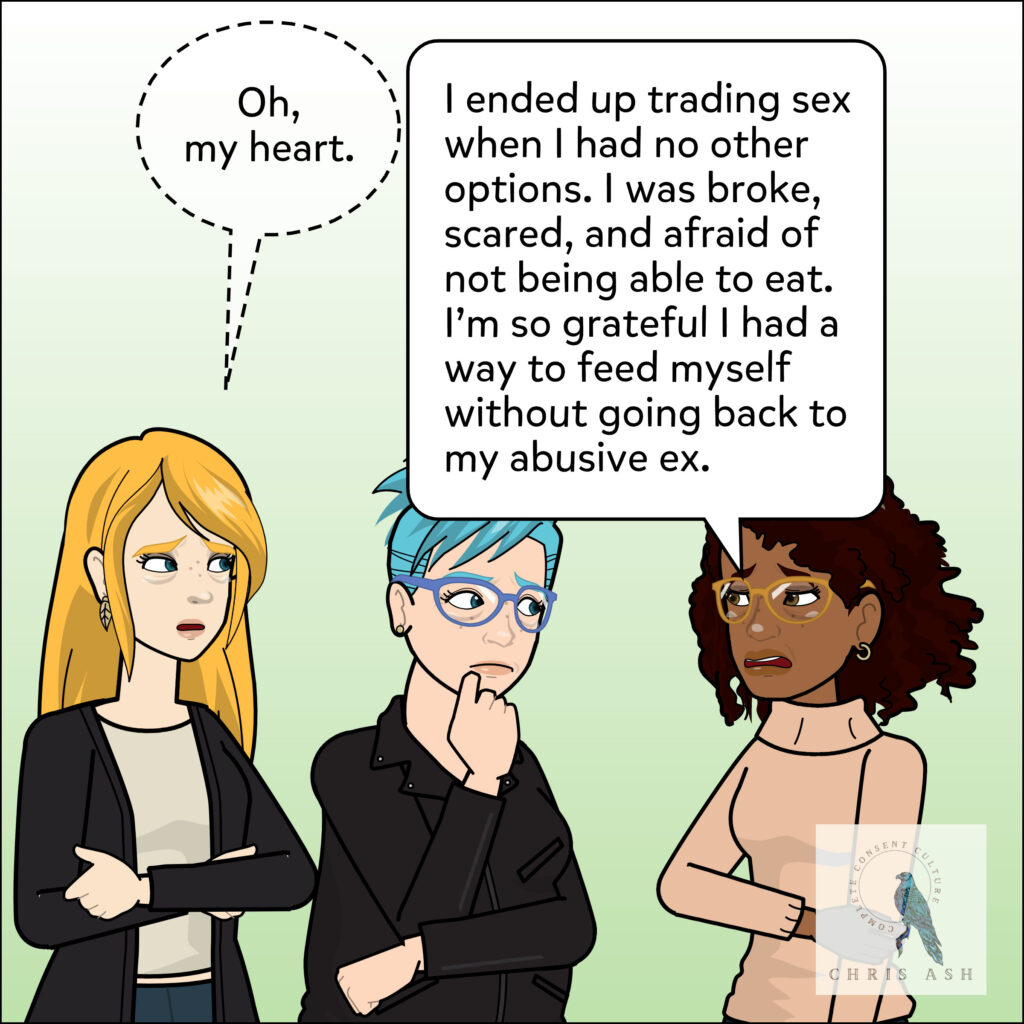 Image description:  Jasmin: I ended up trading sex when I had no other options. I was broke, scared, and afraid of not being able to eat. I'm so grateful I had a way to feed myself without going back to my abusive ex.  Leah, softly: Oh, my heart!