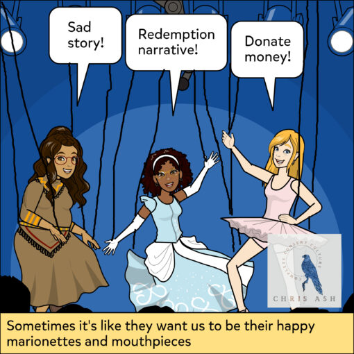 """Image description: Alisha, Jasmin, and Leah are on a stage. They are dressed up, smiling, and dancing as marionettes. Alisha is in traditional clothing and says """"Sad Story!"""" Jasmin is in a Cinderella dress and says """"Redemption Narrative!"""" Leah is in a ballerina outfit and says """"Donate Money!"""" Caption reads: """"Sometimes it's like they want us to be their happy marionettes and mouthpieces"""""""
